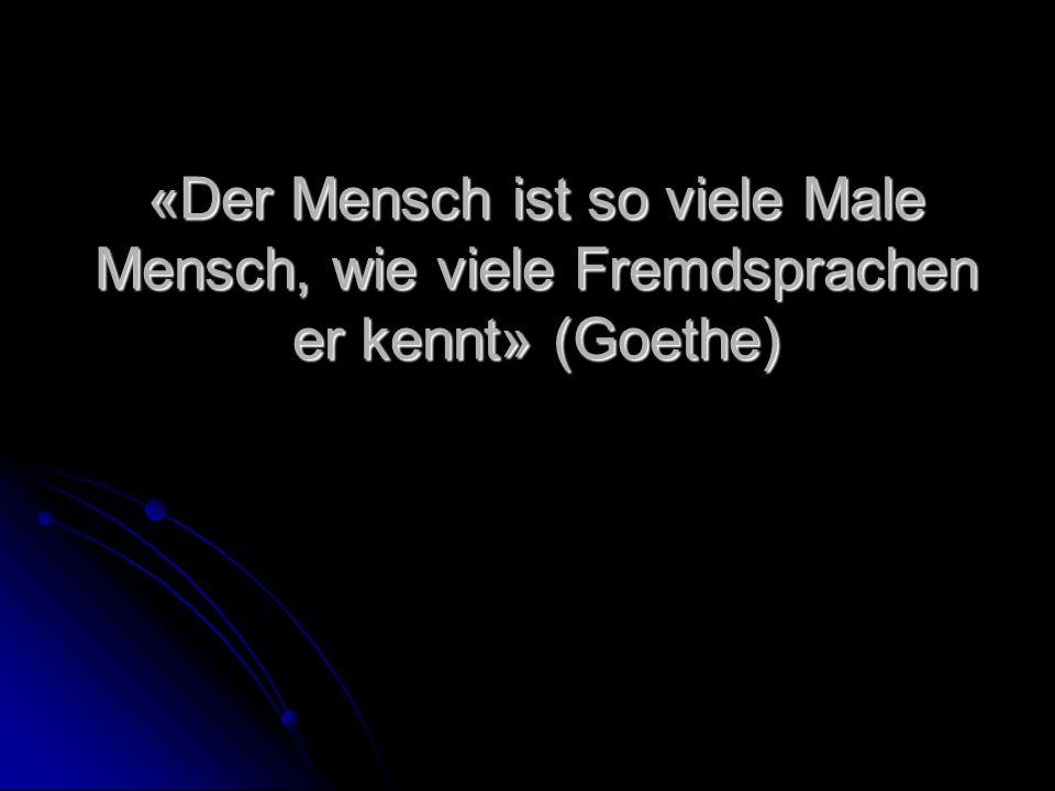 «Der Mensch ist so viele Male Mensch, wie viele Fremdsprachen er kennt» (Goethe)