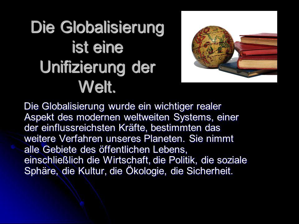Die Globalisierung ist eine Unifizierung der Welt.