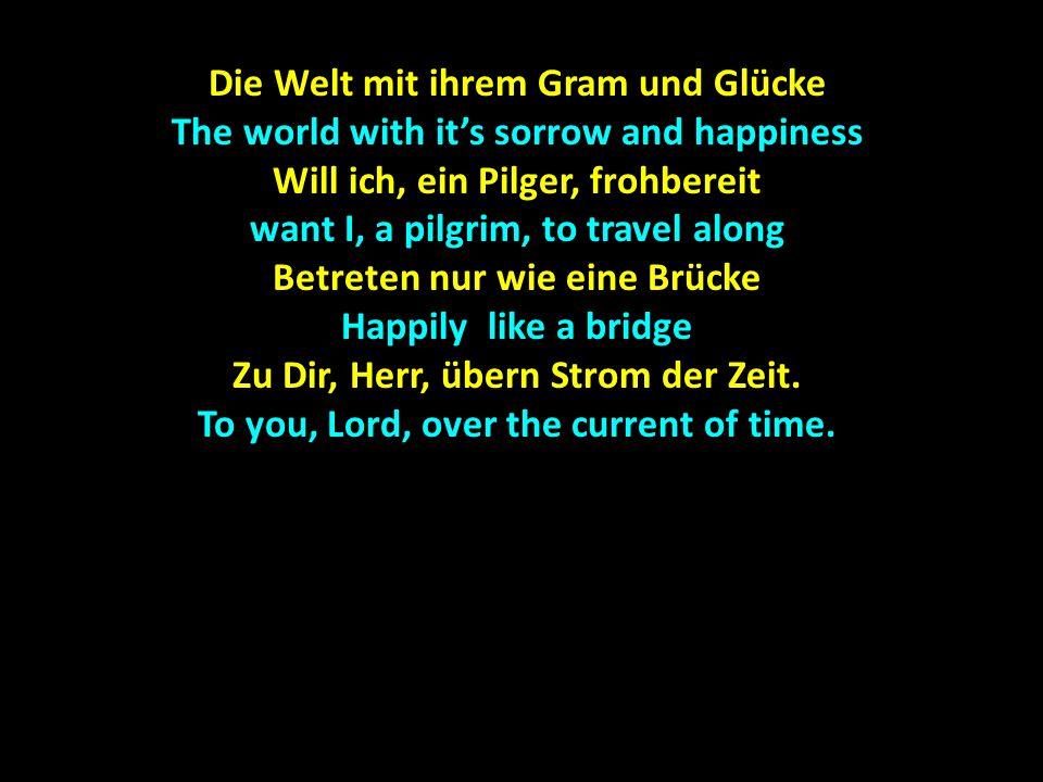Die Welt mit ihrem Gram und Glücke The world with it's sorrow and happiness Will ich, ein Pilger, frohbereit want I, a pilgrim, to travel along Betret