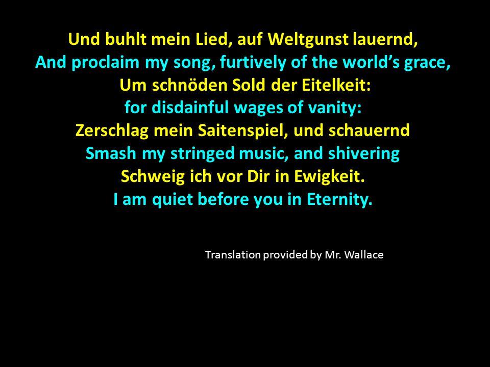 Und buhlt mein Lied, auf Weltgunst lauernd, And proclaim my song, furtively of the world's grace, Um schnöden Sold der Eitelkeit: for disdainful wages
