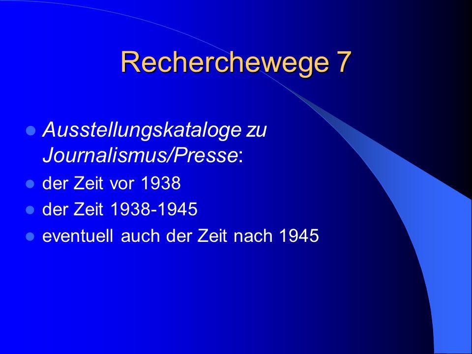 Recherchewege 7 Ausstellungskataloge zu Journalismus/Presse: der Zeit vor 1938 der Zeit 1938-1945 eventuell auch der Zeit nach 1945