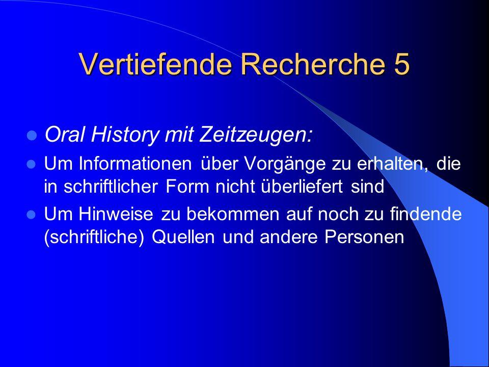 Vertiefende Recherche 5 Oral History mit Zeitzeugen: Um Informationen über Vorgänge zu erhalten, die in schriftlicher Form nicht überliefert sind Um H
