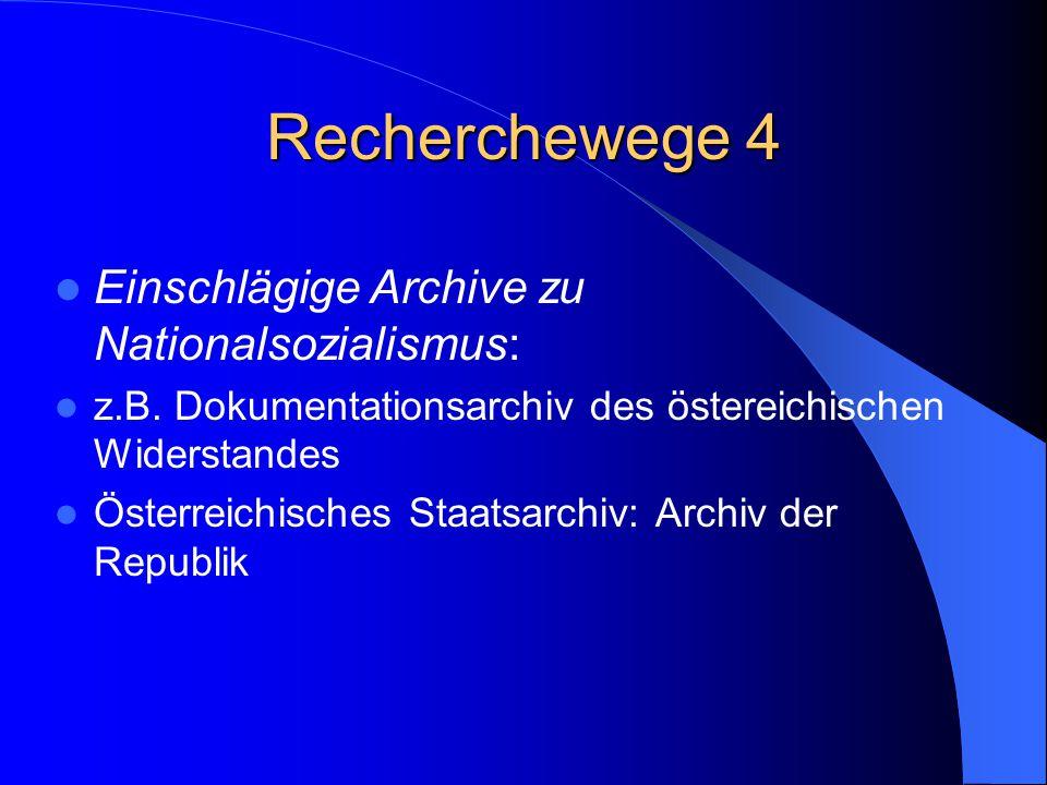 Recherchewege 4 Einschlägige Archive zu Nationalsozialismus: z.B. Dokumentationsarchiv des östereichischen Widerstandes Österreichisches Staatsarchiv: