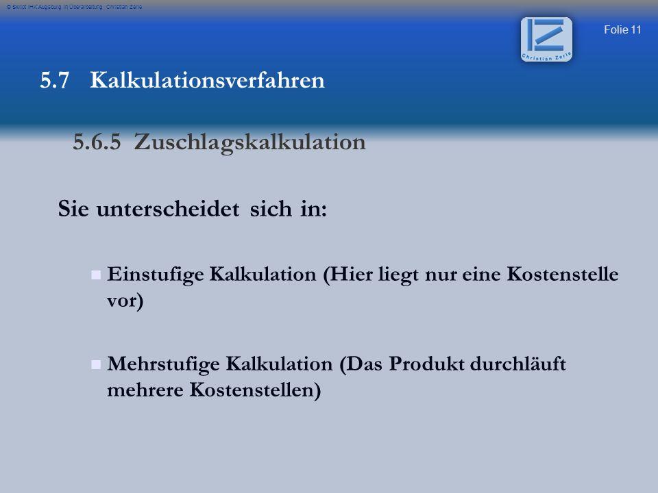 Folie 12 © Skript IHK Augsburg in Überarbeitung Christian Zerle Einfache Kalkulation Sie ist ein einfaches aber ungenaues Verfahren der Kalkulation da keine Kostenstellenrechnung notwendig ist.