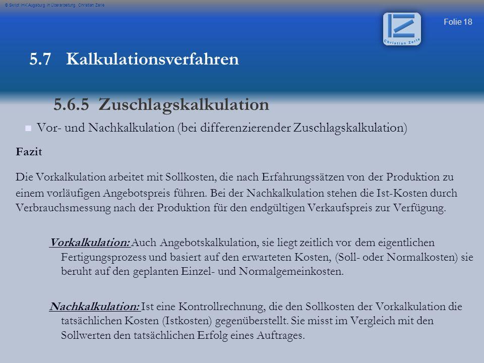 Folie 19 © Skript IHK Augsburg in Überarbeitung Christian Zerle Fazit: vollständiges Schema Sondereinzelkosten Vertrieb // Fertigung 5.7 Kalkulationsverfahren 5.6.5 Zuschlagskalkulation