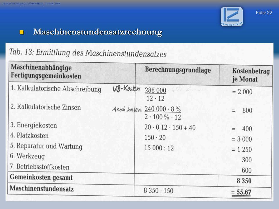 Folie 23 © Skript IHK Augsburg in Überarbeitung Christian Zerle Zu 1.) Kalkulatorische Abschreibung: Wiederbeschaffungskosten / 12 Jahre Abschreibung / 12 (um monatliche Rate zu erhalten) Zu 2.) Kalkulatorische Zinsen: K= Anschaffungskosten K*p*t 100*12 / 2) Zu 3.) Energiekosten: Energieverbrauch pro h * Kosten pro Einheit DM*Wochenarbeitsstunden+Grundgebür Zu 4.) Reparatur und Wartung nur die Gemeinkosten pro Jahr aufnehmen / 12 Monate Zu 6.) Werkzeugkosten Kosten aufnehmen Zu 7.)Betriebsstoffkosten Kosten aufnehmen Anschaffungskosten Zins