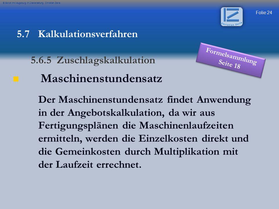Folie 25 © Skript IHK Augsburg in Überarbeitung Christian Zerle Maschinenstundensatz Kalkulationsschema mit Maschinenstundensatz 5.7 Kalkulationsverfahren 5.6.5 Zuschlagskalkulation