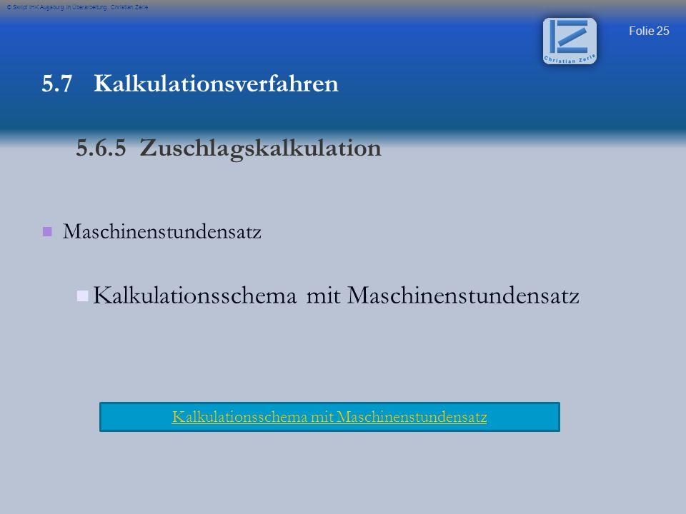 Folie 26 © Skript IHK Augsburg in Überarbeitung Christian Zerle Übung Maschinenstundensatz mit Zuschlagskalkulation 5.7 Kalkulationsverfahren 5.6.5 Maschinenstundensatz