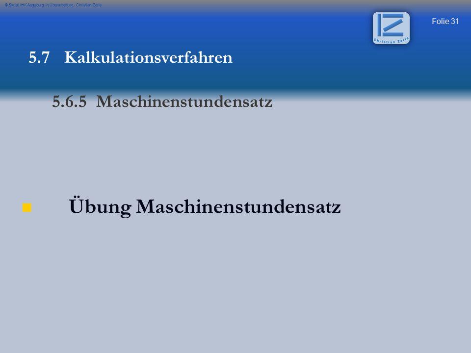 Folie 31 © Skript IHK Augsburg in Überarbeitung Christian Zerle Übung Maschinenstundensatz 5.7 Kalkulationsverfahren 5.6.5 Maschinenstundensatz