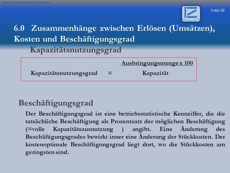Folie 40 © Skript IHK Augsburg in Überarbeitung Christian Zerle ist eine betriebsstatistische Kennziffer, die die tatsächliche Beschäftigung als Prozentsatz der möglichen Beschäftigung (volle Kapazitätsausnutzung) angibt.