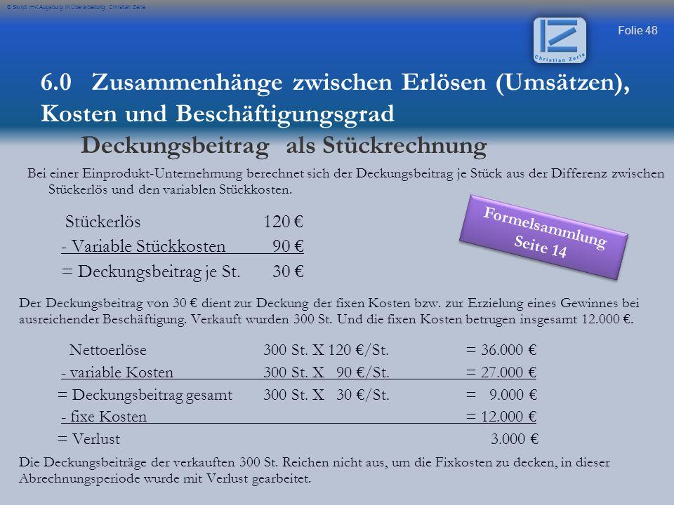 Folie 48 © Skript IHK Augsburg in Überarbeitung Christian Zerle Bei einer Einprodukt-Unternehmung berechnet sich der Deckungsbeitrag je Stück aus der Differenz zwischen Stückerlös und den variablen Stückkosten.