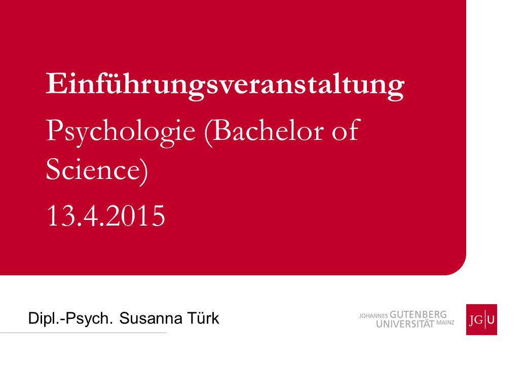 Dipl.-Psych. Susanna Türk Einführungsveranstaltung Psychologie (Bachelor of Science) 13.4.2015
