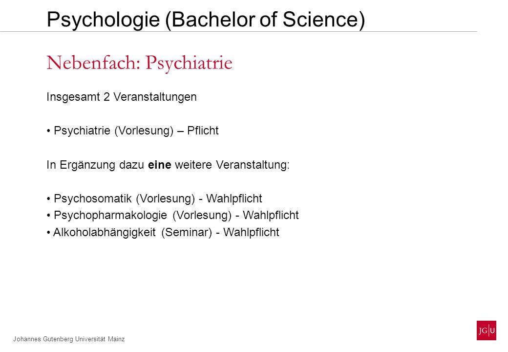 Johannes Gutenberg Universität Mainz Insgesamt 2 Veranstaltungen Psychiatrie (Vorlesung) – Pflicht In Ergänzung dazu eine weitere Veranstaltung: Psychosomatik (Vorlesung) - Wahlpflicht Psychopharmakologie (Vorlesung) - Wahlpflicht Alkoholabhängigkeit (Seminar) - Wahlpflicht Nebenfach: Psychiatrie Psychologie (Bachelor of Science)