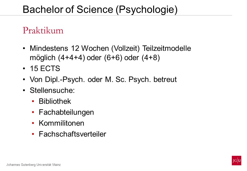 Johannes Gutenberg Universität Mainz Mindestens 12 Wochen (Vollzeit) Teilzeitmodelle möglich (4+4+4) oder (6+6) oder (4+8) 15 ECTS Von Dipl.-Psych.