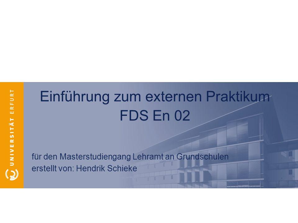 Einführung zum externen Praktikum FDS En 02 für den Masterstudiengang Lehramt an Grundschulen erstellt von: Hendrik Schieke