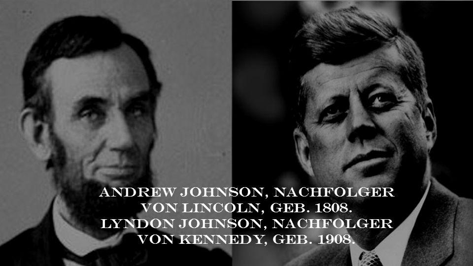 Andrew Johnson, Nachfolger von Lincoln, geb. 1808. Lyndon Johnson, Nachfolger von Kennedy, geb. 1908.