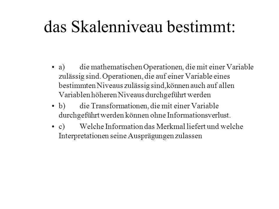das Skalenniveau bestimmt: a)die mathematischen Operationen, die mit einer Variable zulässig sind.