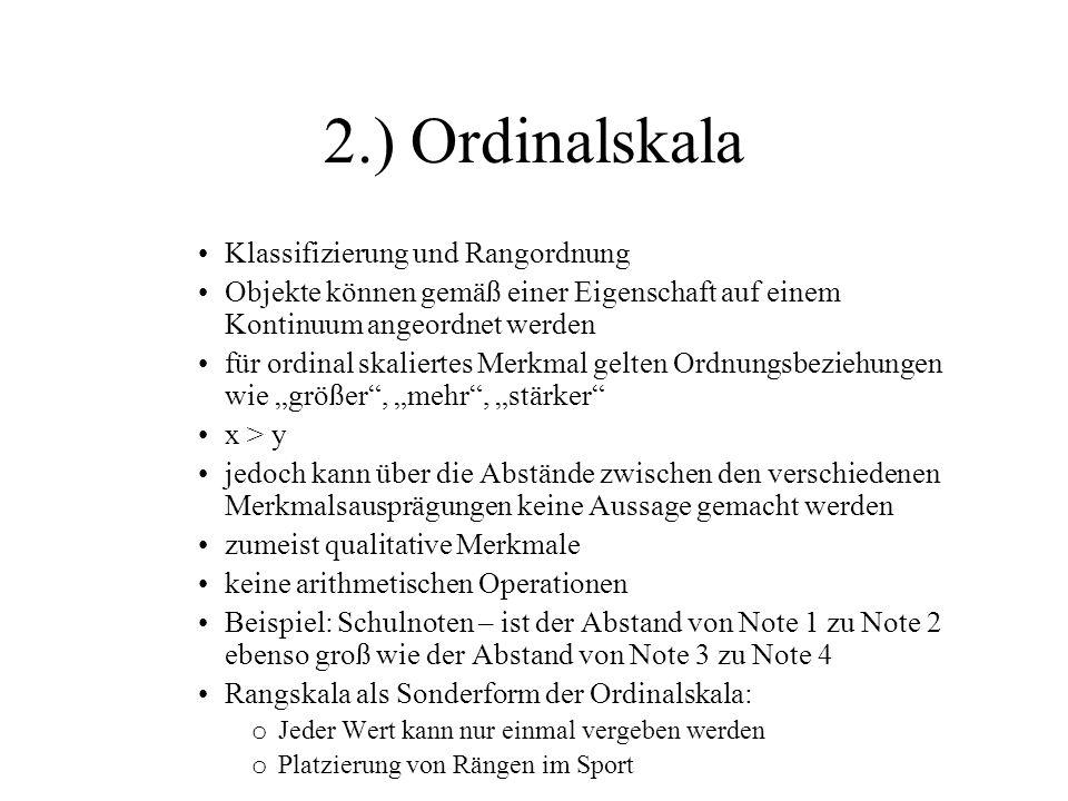 """2.) Ordinalskala Klassifizierung und Rangordnung Objekte können gemäß einer Eigenschaft auf einem Kontinuum angeordnet werden für ordinal skaliertes Merkmal gelten Ordnungsbeziehungen wie """"größer , """"mehr , """"stärker x > y jedoch kann über die Abstände zwischen den verschiedenen Merkmalsausprägungen keine Aussage gemacht werden zumeist qualitative Merkmale keine arithmetischen Operationen Beispiel: Schulnoten – ist der Abstand von Note 1 zu Note 2 ebenso groß wie der Abstand von Note 3 zu Note 4 Rangskala als Sonderform der Ordinalskala: o Jeder Wert kann nur einmal vergeben werden o Platzierung von Rängen im Sport"""
