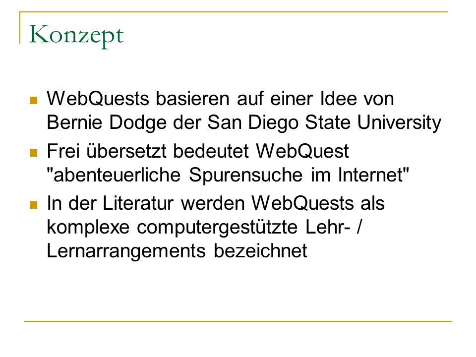 Konzept WebQuests basieren auf einer Idee von Bernie Dodge der San Diego State University Frei übersetzt bedeutet WebQuest abenteuerliche Spurensuche im Internet In der Literatur werden WebQuests als komplexe computergestützte Lehr- / Lernarrangements bezeichnet
