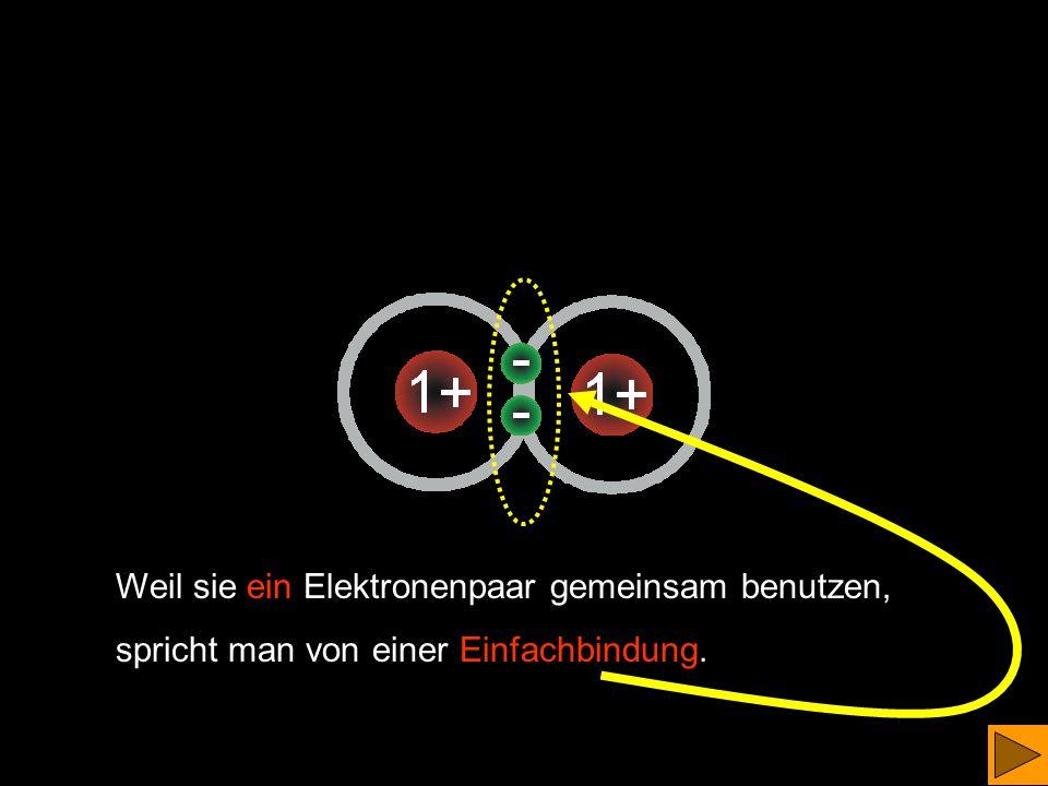 verbinden sich zu 1 Wasserstoffmolekül Sie benützen ein Elektronenpaar gemeinsam. Man spricht von einer Elektronenpaarbindung. (Man sagt dazu auch Ato