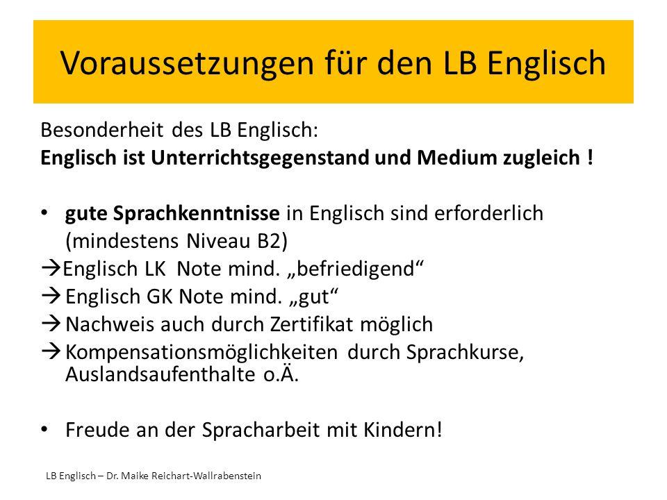 Voraussetzungen für den LB Englisch Besonderheit des LB Englisch: Englisch ist Unterrichtsgegenstand und Medium zugleich ! gute Sprachkenntnisse in En