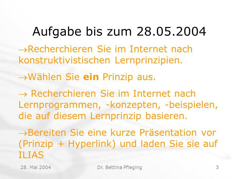 28. Mai 2004Dr. Bettina Pfleging3 Aufgabe bis zum 28.05.2004 Recherchieren Sie im Internet nach konstruktivistischen Lernprinzipien. Wählen Sie ein