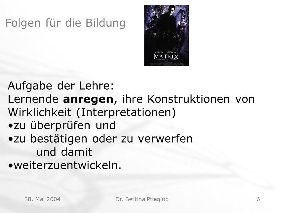 28. Mai 2004Dr. Bettina Pfleging6 Folgen für die Bildung Aufgabe der Lehre: Lernende anregen, ihre Konstruktionen von Wirklichkeit (Interpretationen)