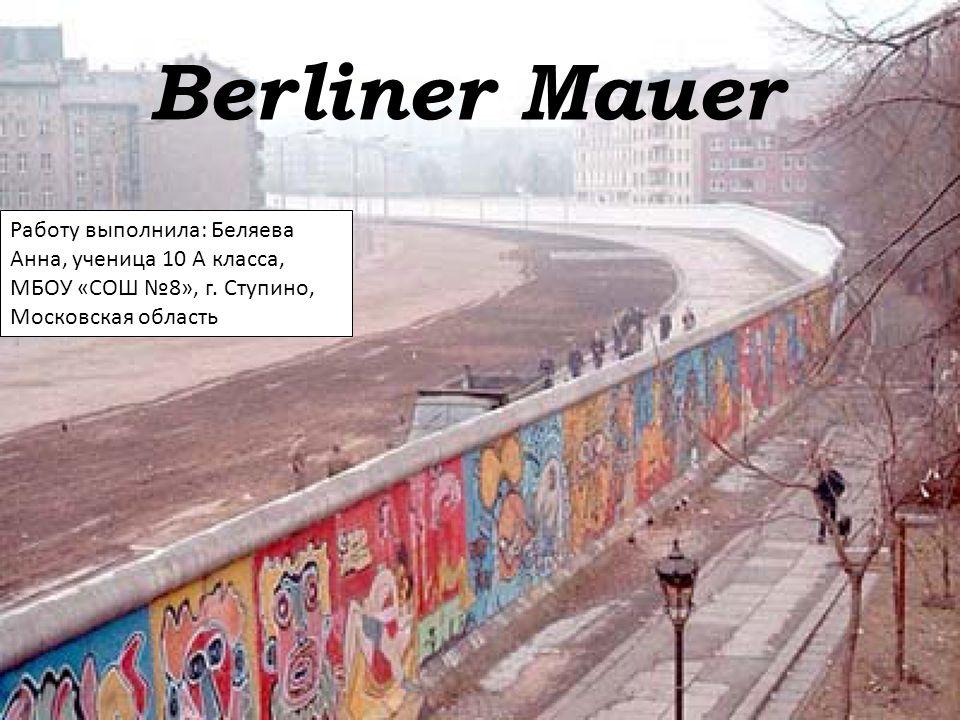 Berliner Mauer Работу выполнила: Беляева Анна, ученица 10 А класса, МБОУ «СОШ №8», г.