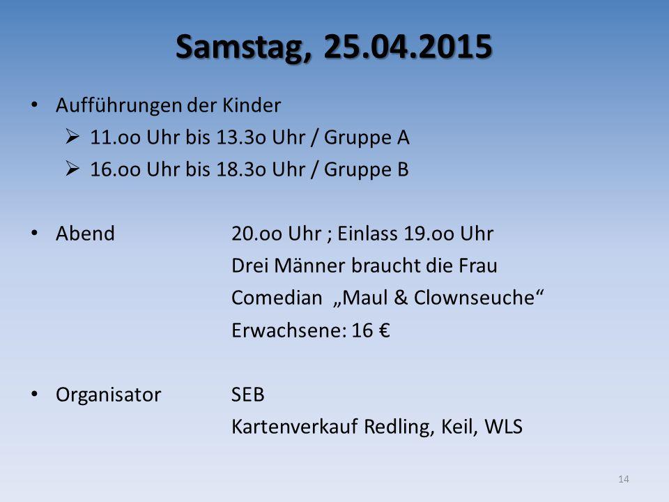 Samstag, 25.04.2015 Aufführungen der Kinder  11.oo Uhr bis 13.3o Uhr / Gruppe A  16.oo Uhr bis 18.3o Uhr / Gruppe B Abend 20.oo Uhr ; Einlass 19.oo
