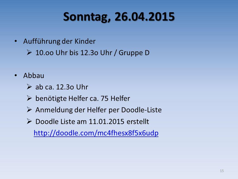 Sonntag, 26.04.2015 Aufführung der Kinder  10.oo Uhr bis 12.3o Uhr / Gruppe D Abbau  ab ca. 12.3o Uhr  benötigte Helfer ca. 75 Helfer  Anmeldung d