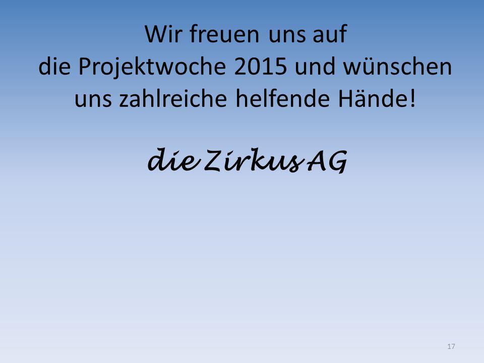 17 Wir freuen uns auf die Projektwoche 2015 und wünschen uns zahlreiche helfende Hände! die Zirkus AG