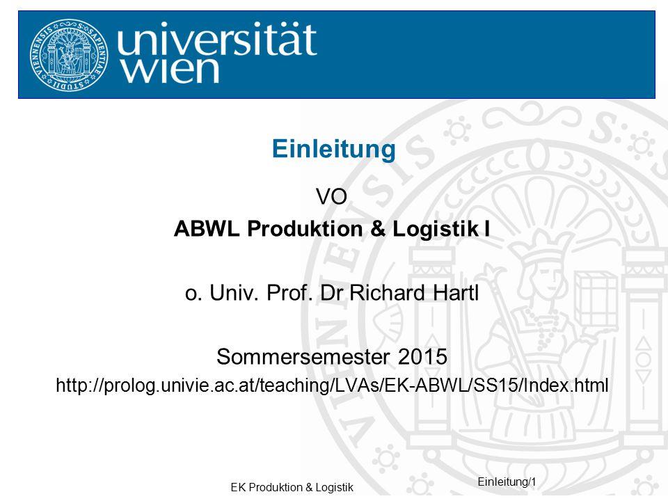 EK Produktion & Logistik Einleitung/1 VO ABWL Produktion & Logistik I o. Univ. Prof. Dr Richard Hartl Sommersemester 2015 http://prolog.univie.ac.at/t