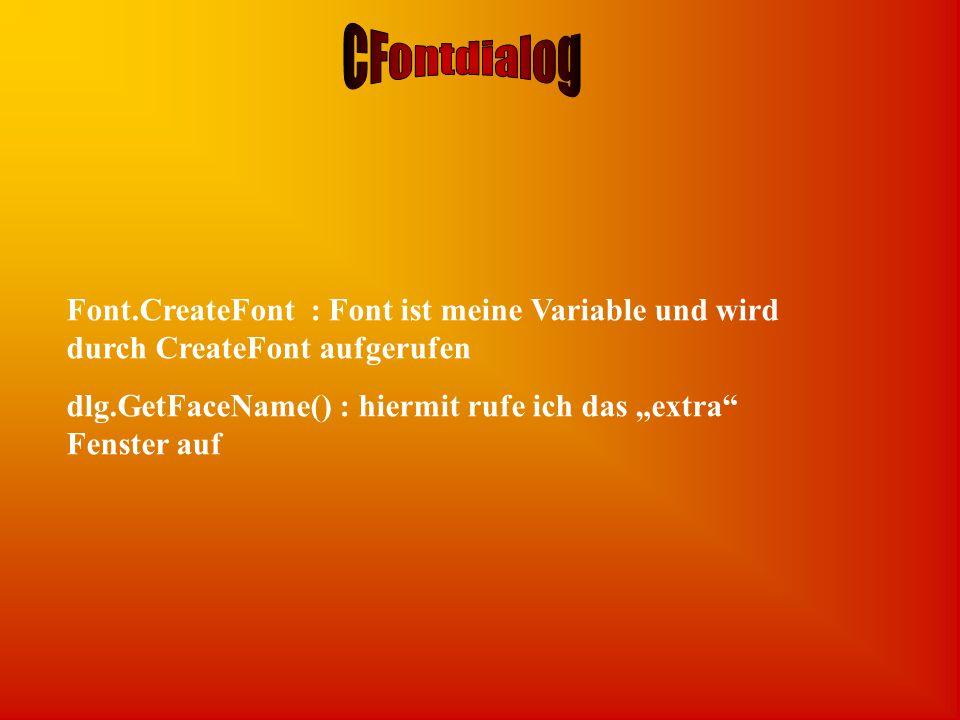 """Font.CreateFont : Font ist meine Variable und wird durch CreateFont aufgerufen dlg.GetFaceName() : hiermit rufe ich das """"extra Fenster auf"""