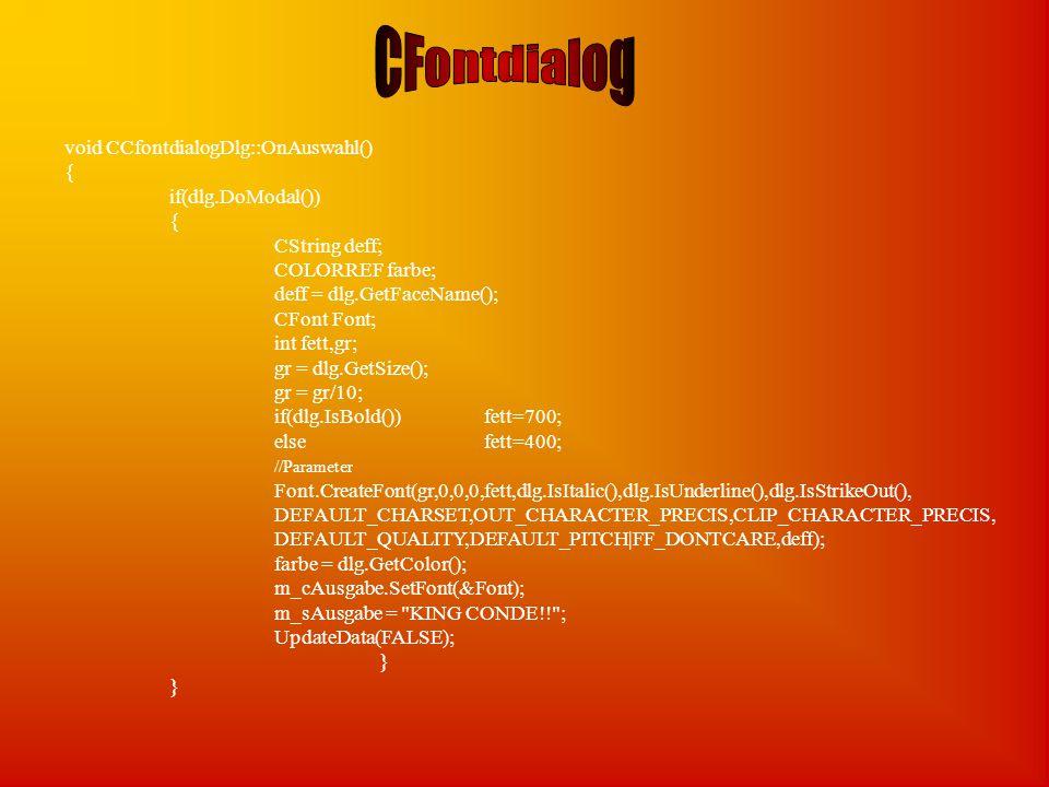 void CCfontdialogDlg::OnAuswahl() { if(dlg.DoModal()) { CString deff; COLORREF farbe; deff = dlg.GetFaceName(); CFont Font; int fett,gr; gr = dlg.GetSize(); gr = gr/10; if(dlg.IsBold())fett=700; elsefett=400; //Parameter Font.CreateFont(gr,0,0,0,fett,dlg.IsItalic(),dlg.IsUnderline(),dlg.IsStrikeOut(), DEFAULT_CHARSET,OUT_CHARACTER_PRECIS,CLIP_CHARACTER_PRECIS, DEFAULT_QUALITY,DEFAULT_PITCH|FF_DONTCARE,deff); farbe = dlg.GetColor(); m_cAusgabe.SetFont(&Font); m_sAusgabe = KING CONDE!! ; UpdateData(FALSE); }