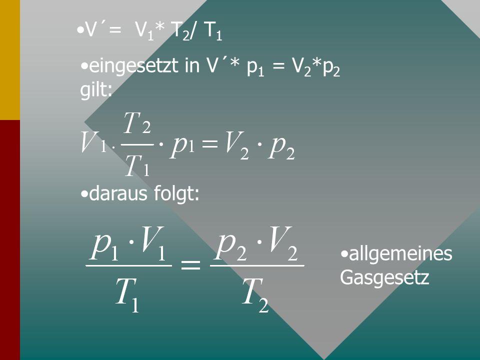 V´= V 1 * T 2 / T 1 eingesetzt in V´* p 1 = V 2 *p 2 gilt: daraus folgt: allgemeines Gasgesetz