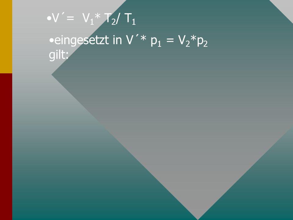 V´= V 1 * T 2 / T 1 eingesetzt in V´* p 1 = V 2 *p 2 gilt: