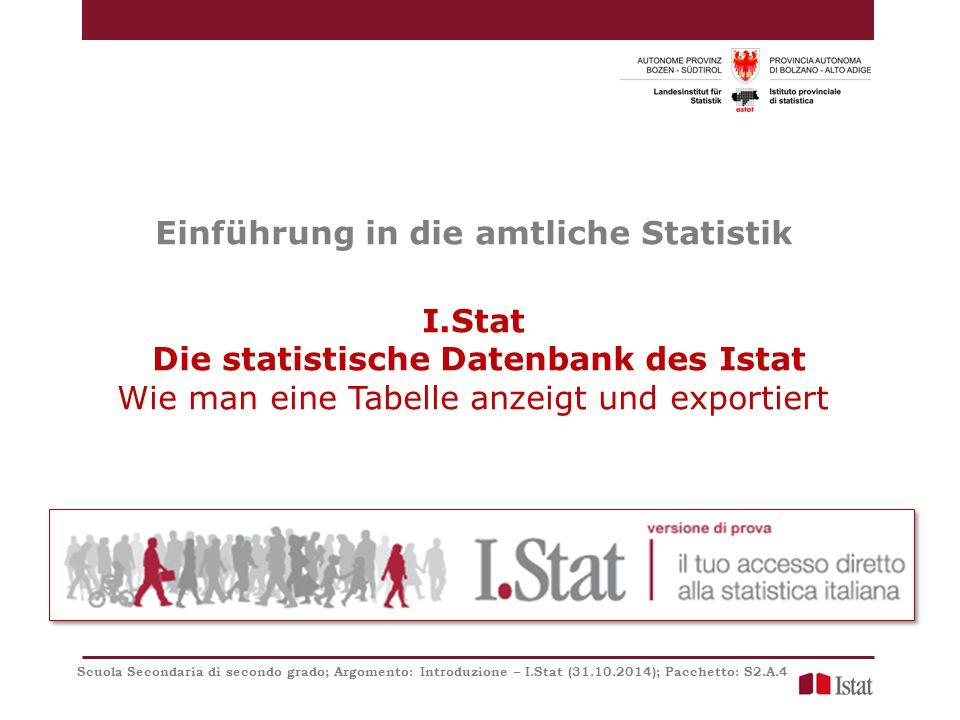 Einführung in die amtliche Statistik I.Stat Die statistische Datenbank des Istat Wie man eine Tabelle anzeigt und exportiert Scuola Secondaria di secondo grado; Argomento: Introduzione – I.Stat (31.10.2014); Pacchetto: S2.A.4