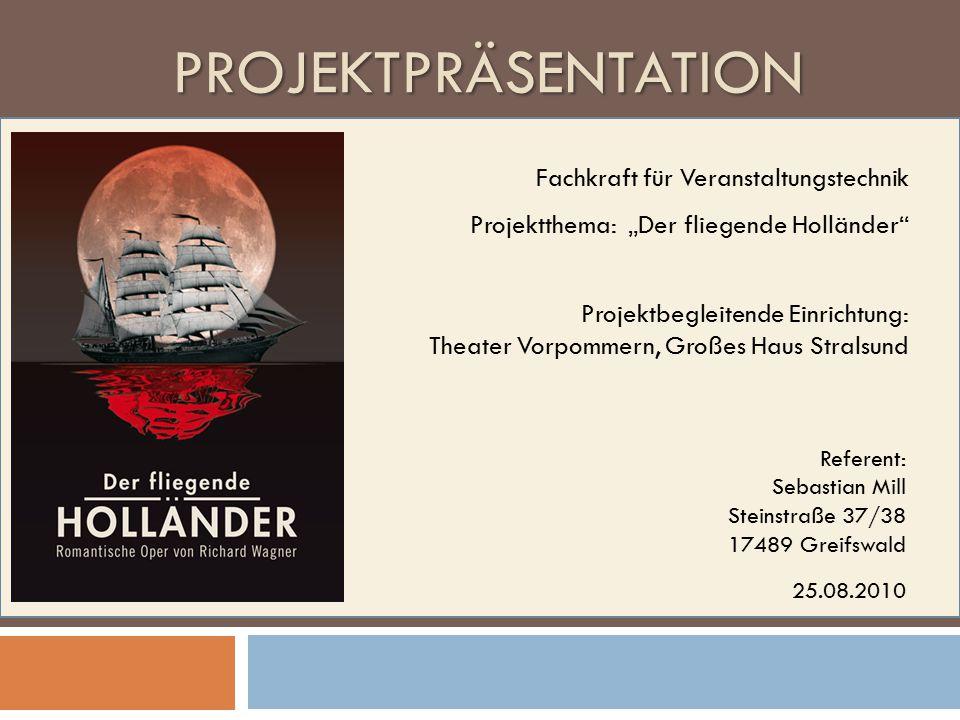 """PROJEKTPRÄSENTATION Referent: Sebastian Mill Steinstraße 37/38 17489 Greifswald 25.08.2010 Projektbegleitende Einrichtung: Theater Vorpommern, Großes Haus Stralsund Fachkraft für Veranstaltungstechnik Projektthema: """"Der fliegende Holländer"""