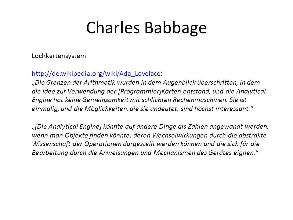 """Charles Babbage Lochkartensystem http://de.wikipedia.org/wiki/Ada_Lovelacehttp://de.wikipedia.org/wiki/Ada_Lovelace: """"Die Grenzen der Arithmetik wurden in dem Augenblick überschritten, in dem die Idee zur Verwendung der [Programmier]Karten entstand, und die Analytical Engine hat keine Gemeinsamkeit mit schlichten Rechenmaschinen."""