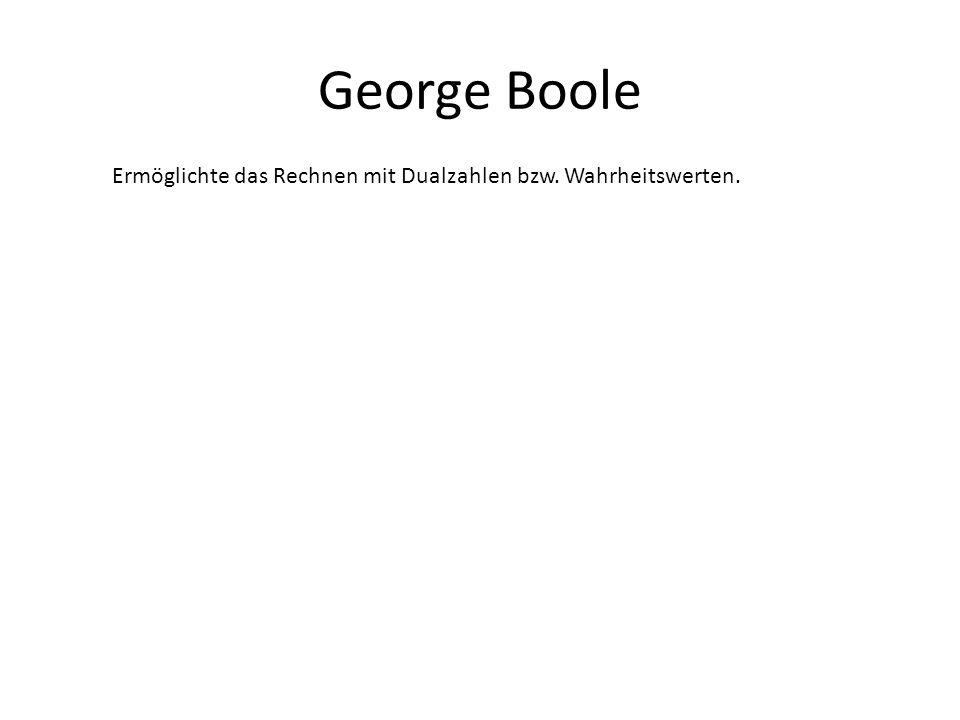 George Boole Ermöglichte das Rechnen mit Dualzahlen bzw. Wahrheitswerten.