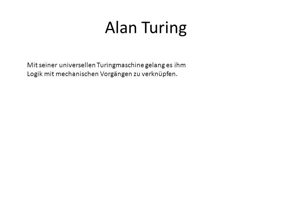 Alan Turing Mit seiner universellen Turingmaschine gelang es ihm Logik mit mechanischen Vorgängen zu verknüpfen.