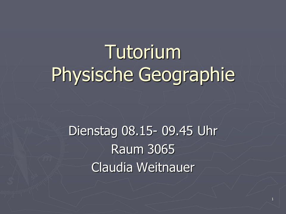 1 Tutorium Physische Geographie Dienstag 08.15- 09.45 Uhr Raum 3065 Claudia Weitnauer