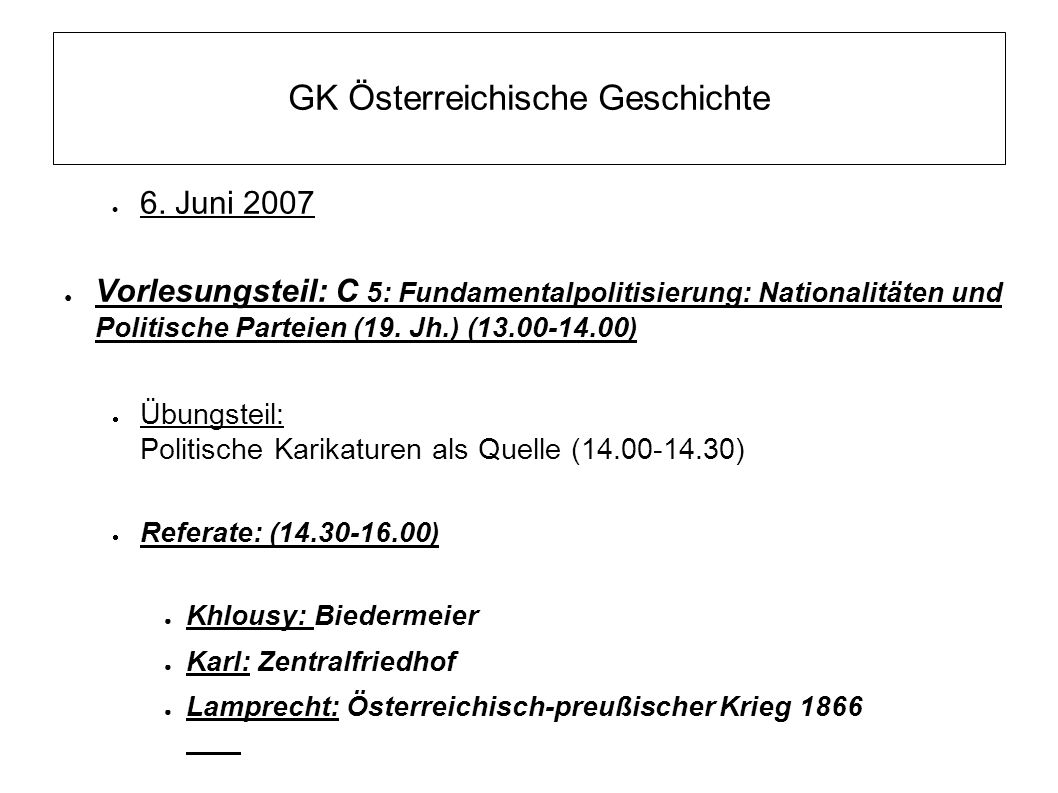 GK Österreichische Geschichte  6. Juni 2007 ● Vorlesungsteil: C 5: Fundamentalpolitisierung: Nationalitäten und Politische Parteien (19. Jh.) (13.00-