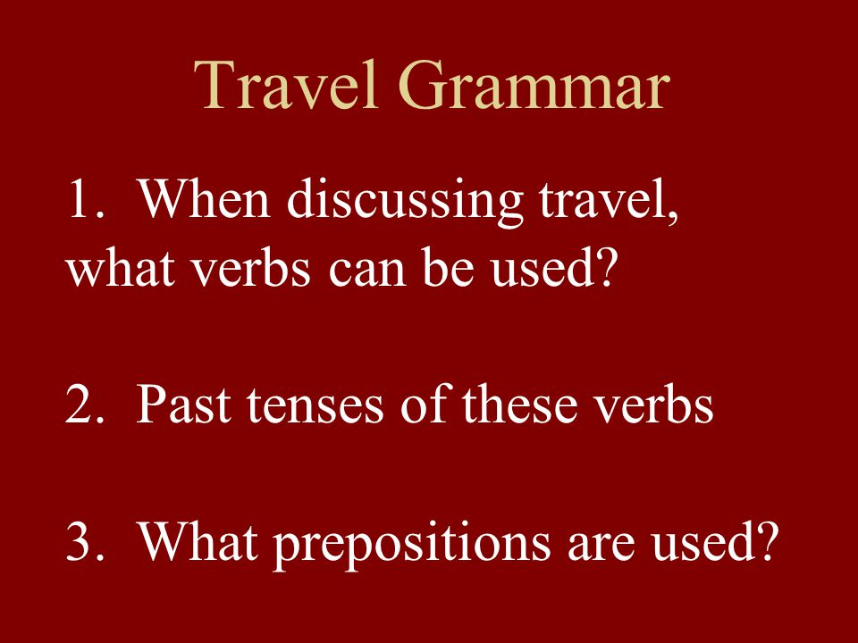 Travel Grammar 1. When discussing travel, what verbs can be used? 2. Past tenses of these verbs 3. What prepositions are used?