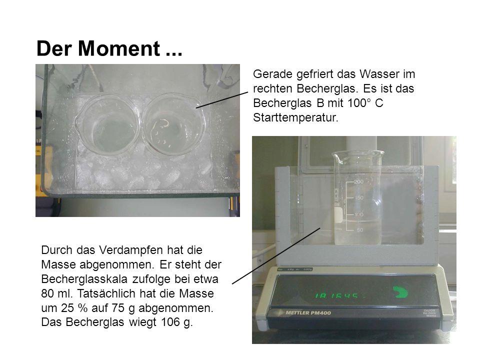 Der Moment... Gerade gefriert das Wasser im rechten Becherglas. Es ist das Becherglas B mit 100° C Starttemperatur. Durch das Verdampfen hat die Masse