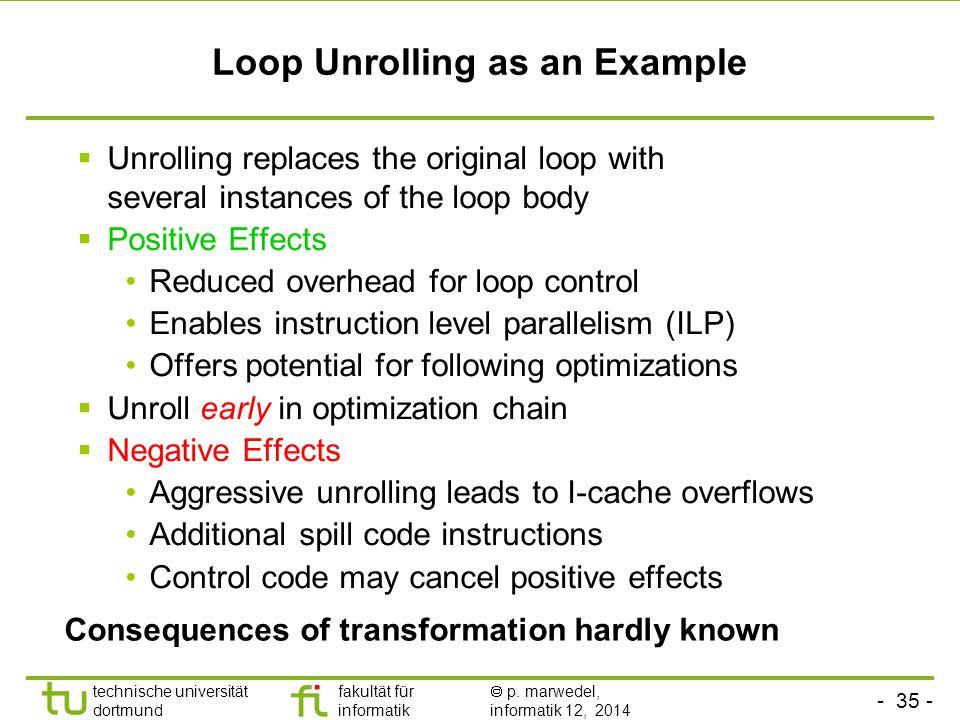 - 35 - technische universität dortmund fakultät für informatik  p. marwedel, informatik 12, 2014 TU Dortmund Loop Unrolling as an Example  Unrolling