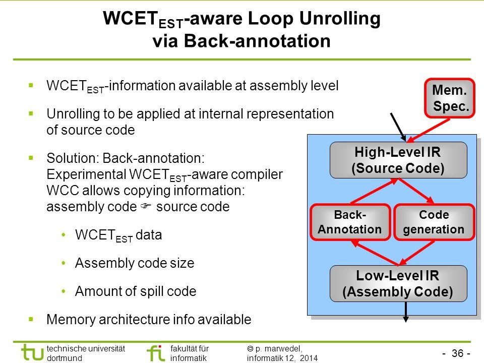 - 36 - technische universität dortmund fakultät für informatik  p. marwedel, informatik 12, 2014 TU Dortmund WCET EST -aware Loop Unrolling via Back-