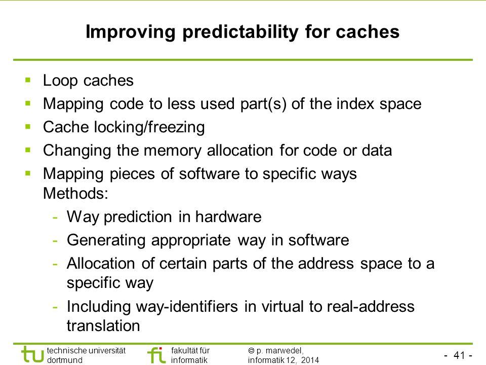 - 41 - technische universität dortmund fakultät für informatik  p. marwedel, informatik 12, 2014 TU Dortmund Improving predictability for caches  Lo