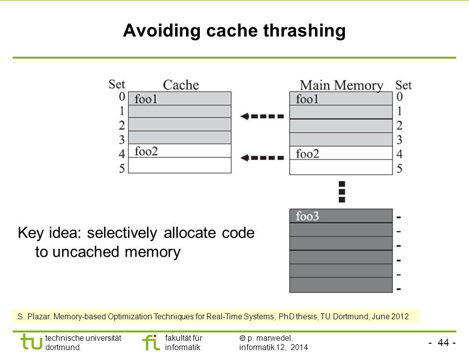 - 44 - technische universität dortmund fakultät für informatik  p. marwedel, informatik 12, 2014 TU Dortmund Avoiding cache thrashing Key idea: selec