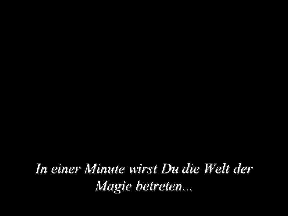 In einer Minute wirst Du die Welt der Magie betreten...